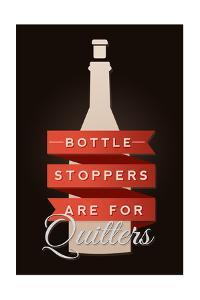 Bottle Stoppers are for Quitters - Wine Sentiment by Lantern Press