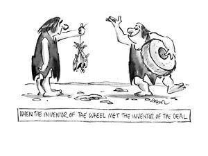 When the Inventor of the Wheel Met the Inventor of the Deal. - New Yorker Cartoon by Lee Lorenz