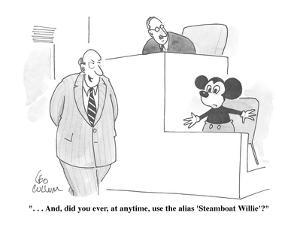 """"""". . . And, did you ever, at anytime, use the alias 'Steamboat Willie'?"""" - Cartoon by Leo Cullum"""