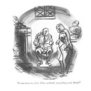 """""""I wuz born in 1905. Then suddenly everything went blank."""" - New Yorker Cartoon by Leonard Dove"""