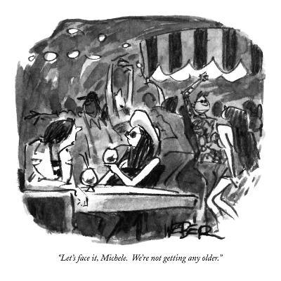 """Let's face it, Michele.  We're not getting any older."" - New Yorker Cartoon-Robert Weber-Premium Giclee Print"
