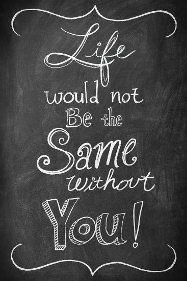 Life Would Not Be the Same Without You--Art Print