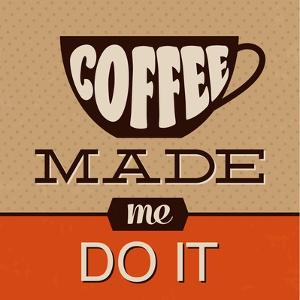 Coffee Made Me Do It by Lorand Okos