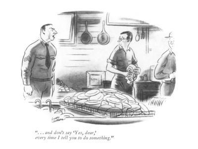 """. . . and don't say 'Yes, dear,' every time I tell you to do something."" - New Yorker Cartoon"
