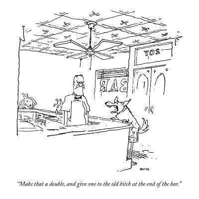 """""""Make that a double, and give one to the  old bitch at the end of the bar."""" - New Yorker Cartoon-George Booth-Premium Giclee Print"""