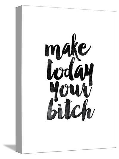Make Today Your Bitch-Brett Wilson-Stretched Canvas Print