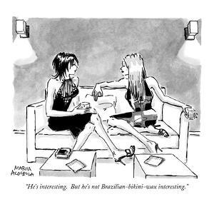 """He's interesting.  But he's not Brazilian-bikini-wax interesting."" - New Yorker Cartoon by Marisa Acocella Marchetto"