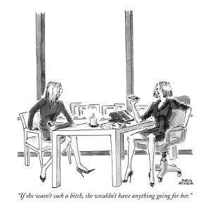 """If she wasn't such a bitch, she wouldn't have anything going for her."" - New Yorker Cartoon by Marisa Acocella Marchetto"
