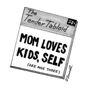 The Tender Tabloid-'Mom Loves Kids, Self?see page three. - New Yorker Cartoon by Mark O'Donnell