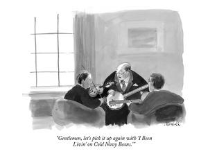 """""""Gentlemen, let's pick it up again with 'I Been  Livin' on Cold Navy Beans?"""" - New Yorker Cartoon by Marshall Hopkins"""