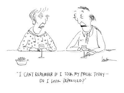 """I can't remember if I took my Prozac today?do I look depressed?"" - Cartoon"