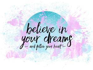 Believe In Your Dreams Follow Your Heart by Melanie Viola