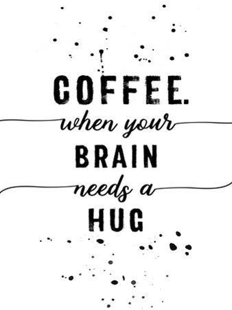 Coffee When Your Brain Needs A Hug by Melanie Viola