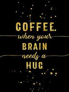 Gold Coffee When Your Brain Needs A Hug by Melanie Viola