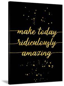 Gold Make Today Ridiculously Amazing by Melanie Viola
