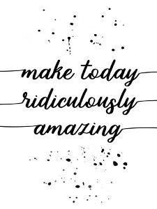 Make Today Ridiculously Amazing by Melanie Viola
