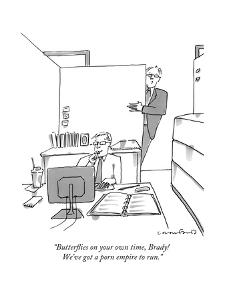 """""""Butterflies on your own time, Brady! We've got a porn empire to run."""" - New Yorker Cartoon by Michael Crawford"""