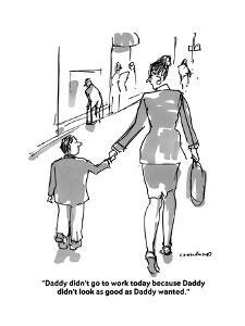 """""""Daddy didn't go to work today because Daddy didn't look as good as Daddy ?"""" - Cartoon by Michael Crawford"""