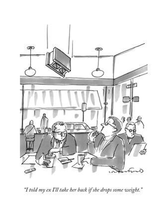 """I told my ex I'll take her back if she drops some weight."" - New Yorker Cartoon by Michael Crawford"