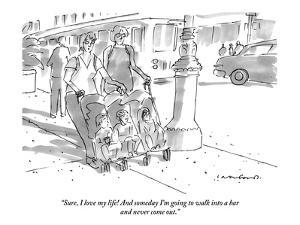 """Sure, I love my life! And someday I'm going to walk into a bar and never ?"" - New Yorker Cartoon by Michael Crawford"