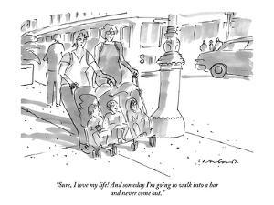 """""""Sure, I love my life! And someday I'm going to walk into a bar and never ?"""" - New Yorker Cartoon by Michael Crawford"""