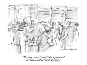 """The only reason I would take my husband to Paris would be to hide the body."" - New Yorker Cartoon by Michael Crawford"