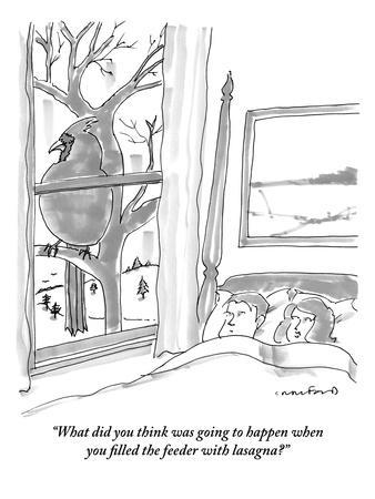 """What did you think was going to happen when you filled the feeder with la?"" - New Yorker Cartoon"