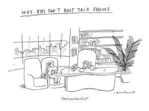 """Why kids Don't Host Talk Shows-""""Don't you hate Eric?"""" - New Yorker Cartoon by Michael Crawford"""