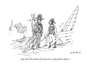 """""""Aye, there'll be baskets of treasure for us upon Easter Island."""" - New Yorker Cartoon by Michael Maslin"""