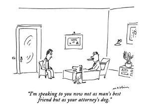 """""""I'm speaking to you now not as a man's best friend but as your attorney's?"""" - New Yorker Cartoon by Michael Maslin"""