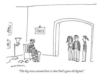"""The big news around here is that Ned's gone all digital."" - New Yorker Cartoon by Michael Maslin"
