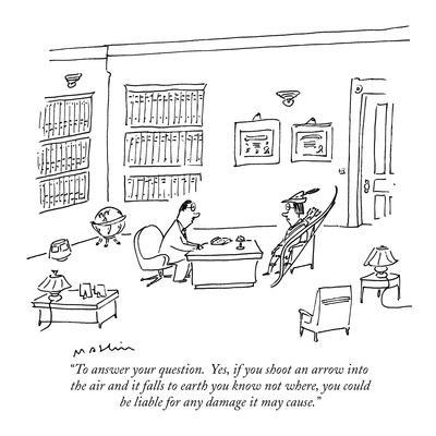 """To answer your question.  Yes, if you shoot an arrow into the air and it ?"" - New Yorker Cartoon"