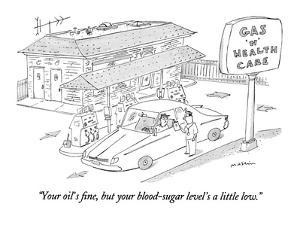 """""""Your oil's fine, but your blood-sugar level's a little low."""" - New Yorker Cartoon by Michael Maslin"""