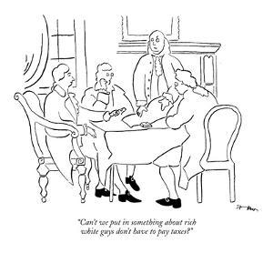 """Can't we put in something about rich white guys don't have to pay taxes?"" - New Yorker Cartoon by Michael Shaw"