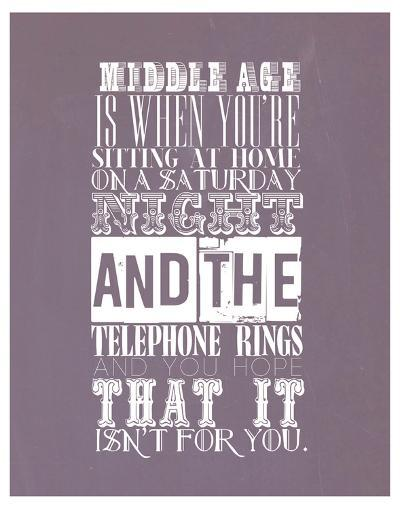 Middle Age Is When You'Re Sitting At Home On Saturday Night--Art Print
