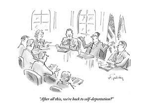 """After all this, we're back to self-deportation?"" - Cartoon by Mike Twohy"