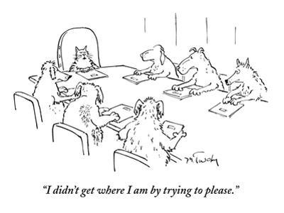 """I didn't get where I am by trying to please."" - New Yorker Cartoon by Mike Twohy"