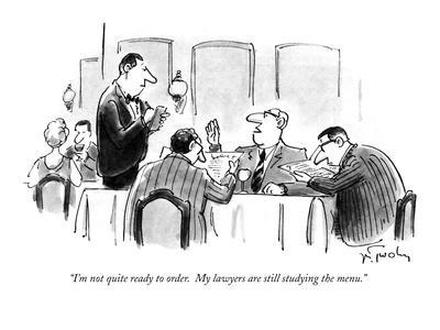 """I'm not quite ready to order.  My lawyers are still studying the menu."" - New Yorker Cartoon"
