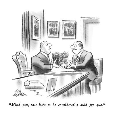 """""""Mind you, this isn't to be considered a quid pro quo."""" - New Yorker Cartoon-Ed Fisher-Premium Giclee Print"""