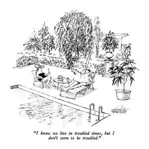 """""""I know we live in troubled times, but I don't seem to be troubled."""" - New Yorker Cartoon by Mischa Richter"""