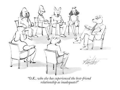 """""""O.K., who else has experienced the best-friend relationship as inadequate?"""" - New Yorker Cartoon"""