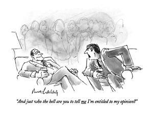 """""""And just who the hell are you to tell me I'm entitled to my opinion?"""" - New Yorker Cartoon by Mort Gerberg"""