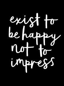 Exist to be Happy not to Impress by Motivated Type