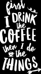 First I Drink the Coffee Then I Do The Things by Motivated Type