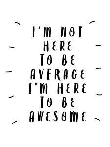 I'm Not Here to Be Average I'm Here to Be Awesome by Motivated Type