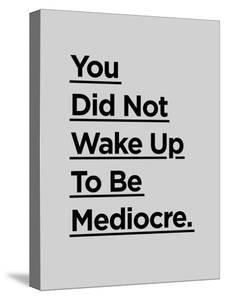 You Did Not Wake Up to Be Mediocre by Motivated Type
