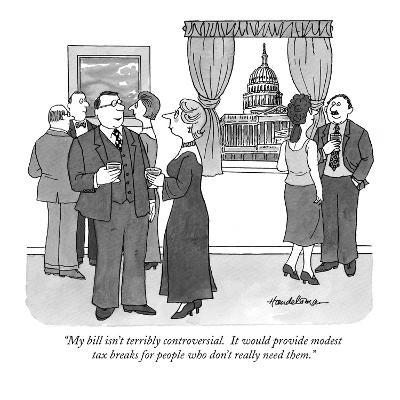 """My bill isn't terribly controversial.  It would provide modest tax breaks?"" - New Yorker Cartoon-J.B. Handelsman-Premium Giclee Print"
