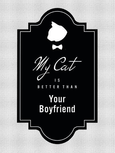 My Cat Is Better Than Your Boyfriend--Art Print