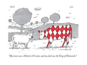 """""""My mom was a Holstein-Friesian, and my dad was the King of Diamonds."""" - New Yorker Cartoon"""