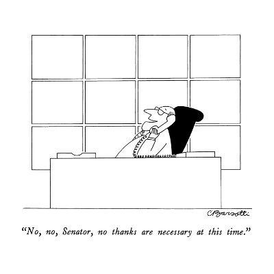 """No, no, Senator, no thanks are necessary at this time."" - New Yorker Cartoon-Charles Barsotti-Premium Giclee Print"